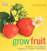 Alan Buckingham / Grow Fruit / It's easy to grow your own fruit, no matter how little space you have. Grow Fruit offers foolproof, step by step ...