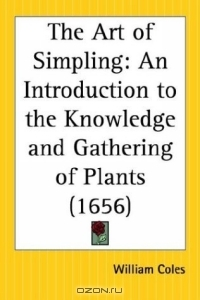 William Coles / The Art of Simpling: An Introduction to the Knowledge and Gathering of Plants / Book Description1656. Where the definitions, divisions, places, descriptions, differences, names, virtues, times of ...