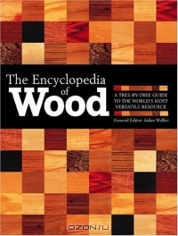 Aidan Walker / The Encyclopedia Of Wood: A Tree-By-Tree Guide To The World's Most Versatile Resource / Anyone who likes to tramp through the woods, reads the Arbor Day Foundation newsletter, or shops at home-and-garden ...
