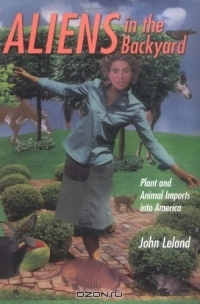 John Leland / Aliens In The Backyard: Plant And Animal Imports Into America / Aliens live among us. Thousands of species of nonnative flora and fauna have taken up residence within U.S. borders. Our ...